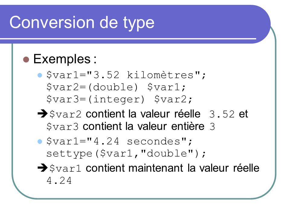 Conversion de type Exemples : $var1= 3.52 kilomètres ; $var2=(double) $var1; $var3=(integer) $var2; $var2 contient la valeur réelle 3.52 et $var3 contient la valeur entière 3 $var1= 4.24 secondes ; settype($var1, double ); $var1 contient maintenant la valeur réelle 4.24
