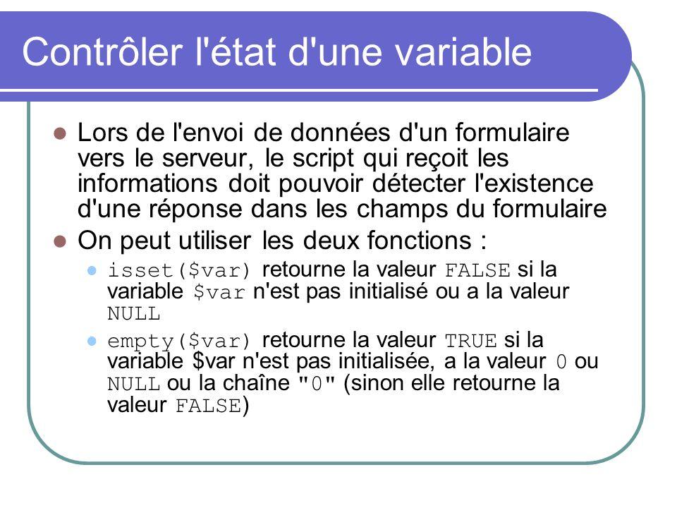 Contrôler l état d une variable Lors de l envoi de données d un formulaire vers le serveur, le script qui reçoit les informations doit pouvoir détecter l existence d une réponse dans les champs du formulaire On peut utiliser les deux fonctions : isset($var) retourne la valeur FALSE si la variable $var n est pas initialisé ou a la valeur NULL empty($var) retourne la valeur TRUE si la variable $var n est pas initialisée, a la valeur 0 ou NULL ou la chaîne 0 (sinon elle retourne la valeur FALSE )