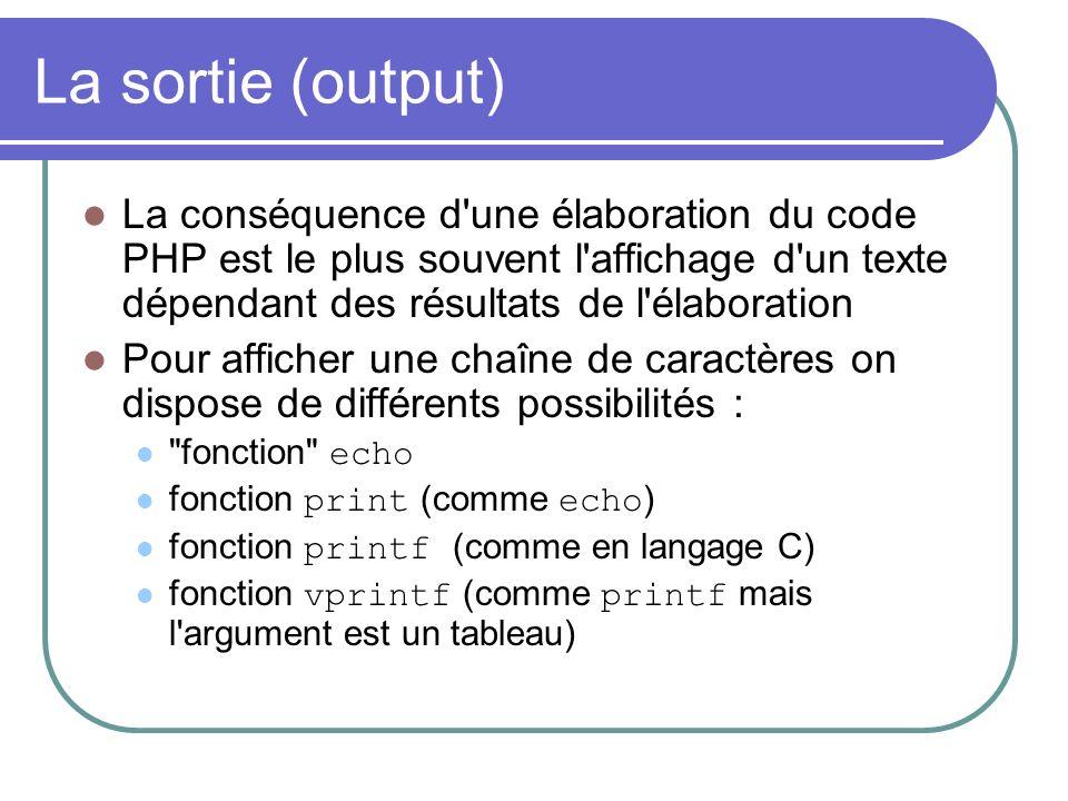 La sortie (output) La conséquence d une élaboration du code PHP est le plus souvent l affichage d un texte dépendant des résultats de l élaboration Pour afficher une chaîne de caractères on dispose de différents possibilités : fonction echo fonction print (comme echo ) fonction printf (comme en langage C) fonction vprintf (comme printf mais l argument est un tableau)
