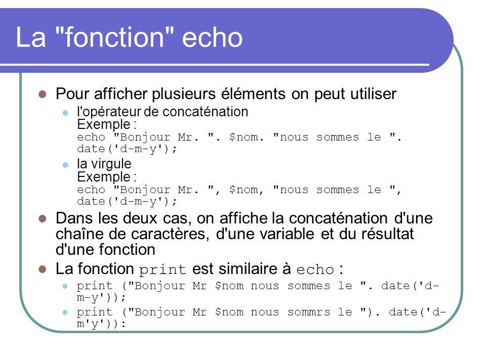 La fonction echo Pour afficher plusieurs éléments on peut utiliser l opérateur de concaténation Exemple : echo Bonjour Mr.