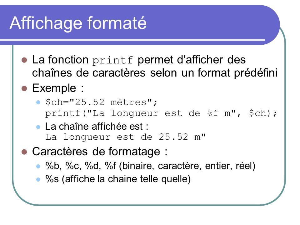 Affichage formaté La fonction printf permet d afficher des chaînes de caractères selon un format prédéfini Exemple : $ch= 25.52 mètres ; printf( La longueur est de %f m , $ch); La chaîne affichée est : La longueur est de 25.52 m Caractères de formatage : %b, %c, %d, %f (binaire, caractère, entier, réel) %s (affiche la chaine telle quelle)
