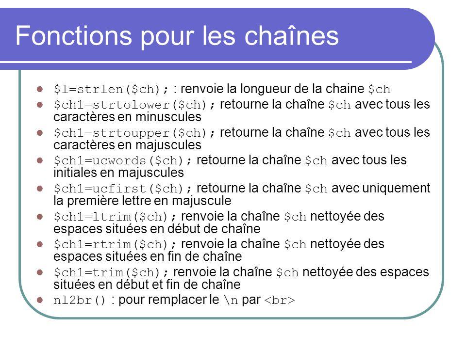Fonctions pour les chaînes $l=strlen($ch); : renvoie la longueur de la chaine $ch $ch1=strtolower($ch); retourne la chaîne $ch avec tous les caractères en minuscules $ch1=strtoupper($ch); retourne la chaîne $ch avec tous les caractères en majuscules $ch1=ucwords($ch); retourne la chaîne $ch avec tous les initiales en majuscules $ch1=ucfirst($ch); retourne la chaîne $ch avec uniquement la première lettre en majuscule $ch1=ltrim($ch); renvoie la chaîne $ch nettoyée des espaces situées en début de chaîne $ch1=rtrim($ch); renvoie la chaîne $ch nettoyée des espaces situées en fin de chaîne $ch1=trim($ch); renvoie la chaîne $ch nettoyée des espaces situées en début et fin de chaîne nl2br() : pour remplacer le \n par