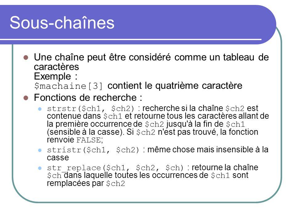Sous-chaînes Une chaîne peut être considéré comme un tableau de caractères Exemple : $machaine[3] contient le quatrième caractère Fonctions de recherche : strstr($ch1, $ch2) : recherche si la chaîne $ch2 est contenue dans $ch1 et retourne tous les caractères allant de la première occurrence de $ch2 jusqu à la fin de $ch1 (sensible à la casse).
