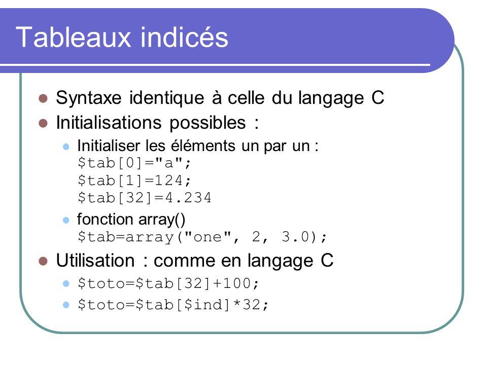 Tableaux indicés Syntaxe identique à celle du langage C Initialisations possibles : Initialiser les éléments un par un : $tab[0]= a ; $tab[1]=124; $tab[32]=4.234 fonction array() $tab=array( one , 2, 3.0); Utilisation : comme en langage C $toto=$tab[32]+100; $toto=$tab[$ind]*32;