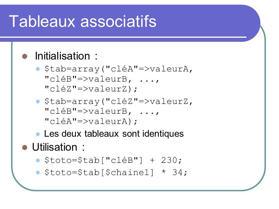 Tableaux associatifs Initialisation : $tab=array( cléA =>valeurA, cléB =>valeurB,..., cléZ =>valeurZ); $tab=array( cléZ =>valeurZ, cléB =>valeurB,..., cléA =>valeurA); Les deux tableaux sont identiques Utilisation : $toto=$tab[ cléB ] + 230; $toto=$tab[$chaine1] * 34;