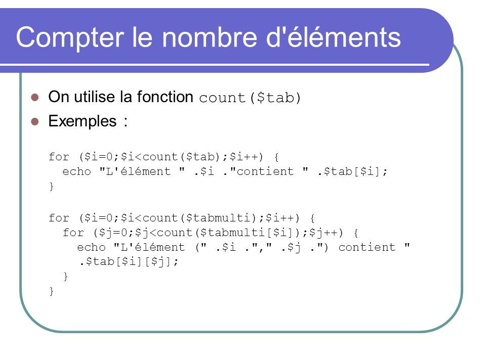 Compter le nombre d éléments On utilise la fonction count($tab) Exemples : for ($i=0;$i<count($tab);$i++) { echo L élément .$i. contient .$tab[$i]; } for ($i=0;$i<count($tabmulti);$i++) { for ($j=0;$j<count($tabmulti[$i]);$j++) { echo L élément ( .$i. , .$j. ) contient .$tab[$i][$j]; } }