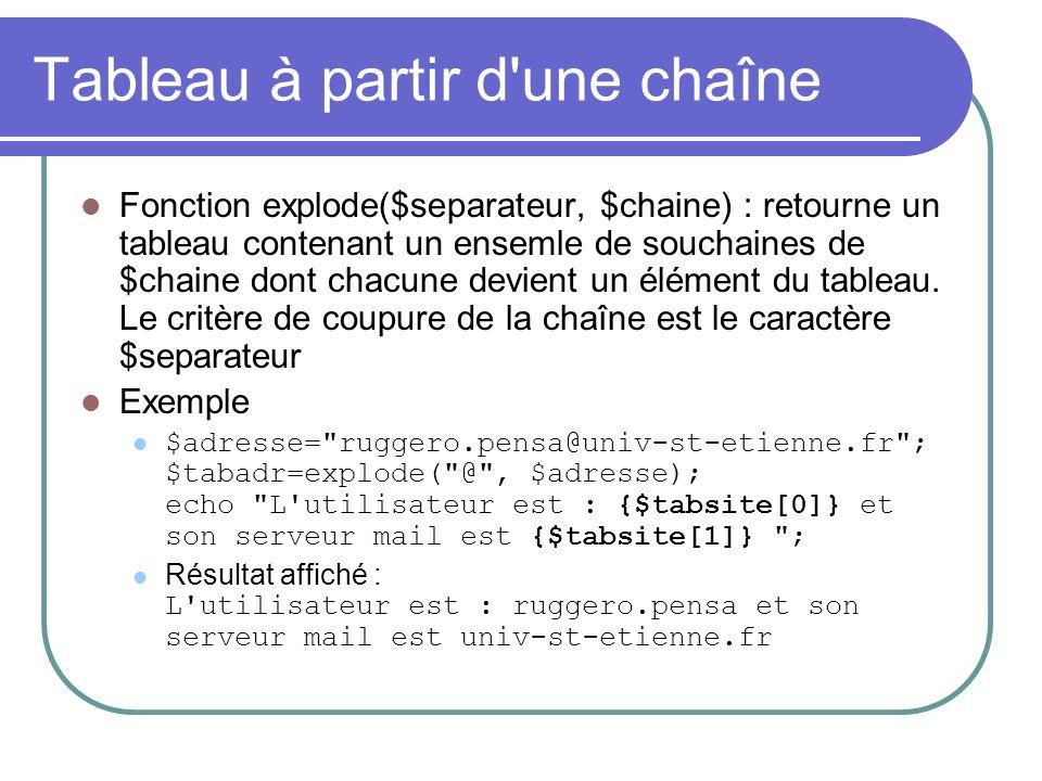 Tableau à partir d une chaîne Fonction explode($separateur, $chaine) : retourne un tableau contenant un ensemle de souchaines de $chaine dont chacune devient un élément du tableau.