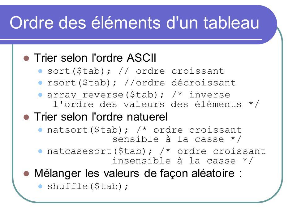 Ordre des éléments d un tableau Trier selon l ordre ASCII sort($tab); // ordre croissant rsort($tab); //ordre décroissant array_reverse($tab); /* inverse l ordre des valeurs des éléments */ Trier selon l ordre natuerel natsort($tab); /* ordre croissant sensible à la casse */ natcasesort($tab); /* ordre croissant insensible à la casse */ Mélanger les valeurs de façon aléatoire : shuffle($tab);