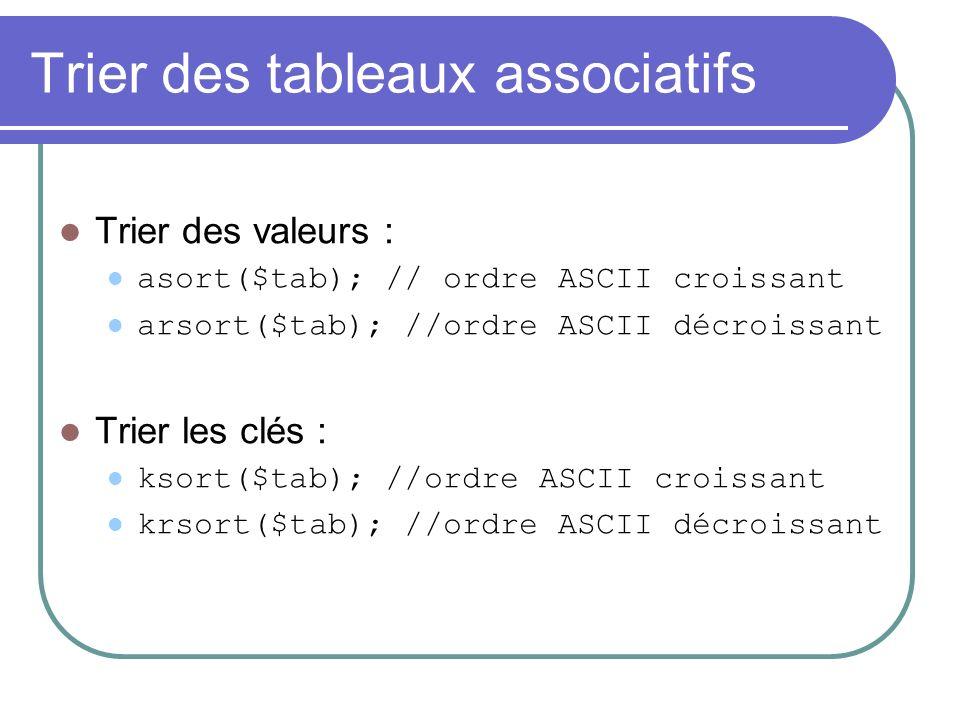 Trier des tableaux associatifs Trier des valeurs : asort($tab); // ordre ASCII croissant arsort($tab); //ordre ASCII décroissant Trier les clés : ksort($tab); //ordre ASCII croissant krsort($tab); //ordre ASCII décroissant