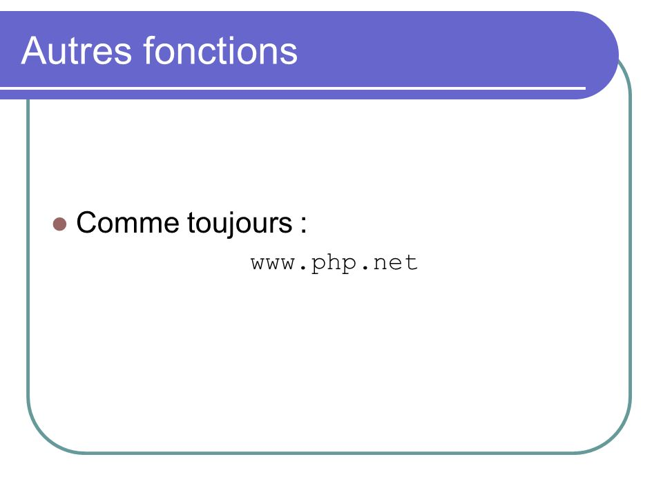 Autres fonctions Comme toujours : www.php.net
