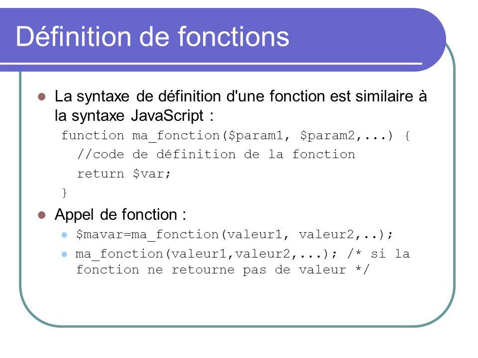Définition de fonctions La syntaxe de définition d une fonction est similaire à la syntaxe JavaScript : function ma_fonction($param1, $param2,...) { //code de définition de la fonction return $var; } Appel de fonction : $mavar=ma_fonction(valeur1, valeur2,..); ma_fonction(valeur1,valeur2,...); /* si la fonction ne retourne pas de valeur */