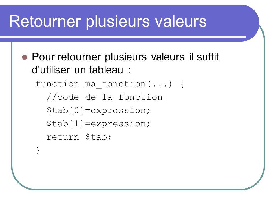 Retourner plusieurs valeurs Pour retourner plusieurs valeurs il suffit d utiliser un tableau : function ma_fonction(...) { //code de la fonction $tab[0]=expression; $tab[1]=expression; return $tab; }