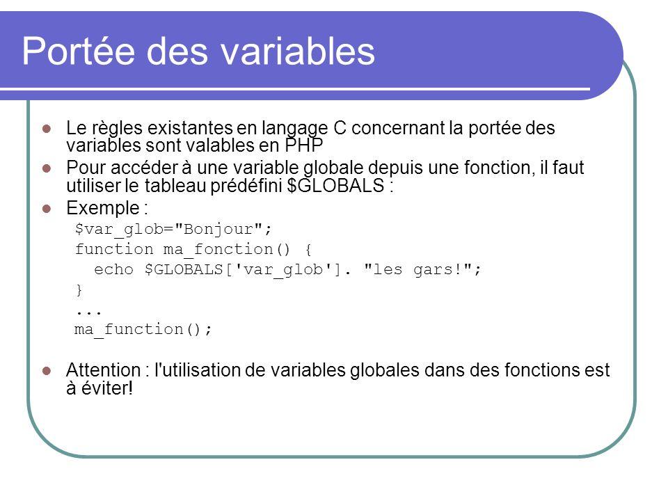 Portée des variables Le règles existantes en langage C concernant la portée des variables sont valables en PHP Pour accéder à une variable globale depuis une fonction, il faut utiliser le tableau prédéfini $GLOBALS : Exemple : $var_glob= Bonjour ; function ma_fonction() { echo $GLOBALS[ var_glob ].
