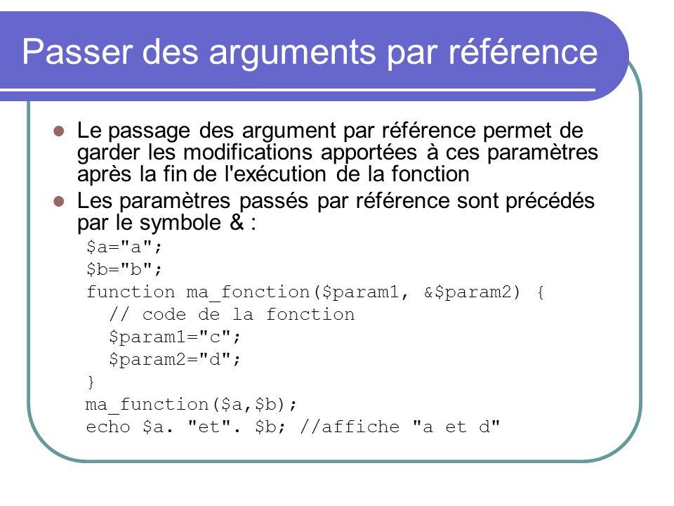 Passer des arguments par référence Le passage des argument par référence permet de garder les modifications apportées à ces paramètres après la fin de l exécution de la fonction Les paramètres passés par référence sont précédés par le symbole & : $a= a ; $b= b ; function ma_fonction($param1, &$param2) { // code de la fonction $param1= c ; $param2= d ; } ma_function($a,$b); echo $a.