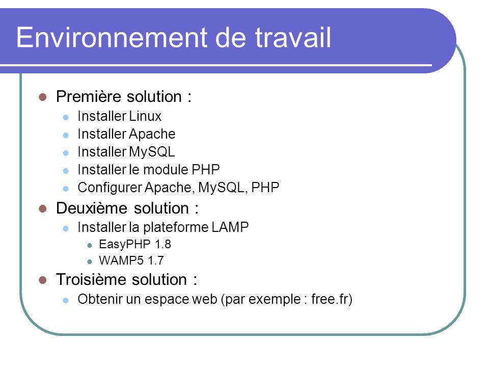 Environnement de travail Première solution : Installer Linux Installer Apache Installer MySQL Installer le module PHP Configurer Apache, MySQL, PHP Deuxième solution : Installer la plateforme LAMP EasyPHP 1.8 WAMP5 1.7 Troisième solution : Obtenir un espace web (par exemple : free.fr)