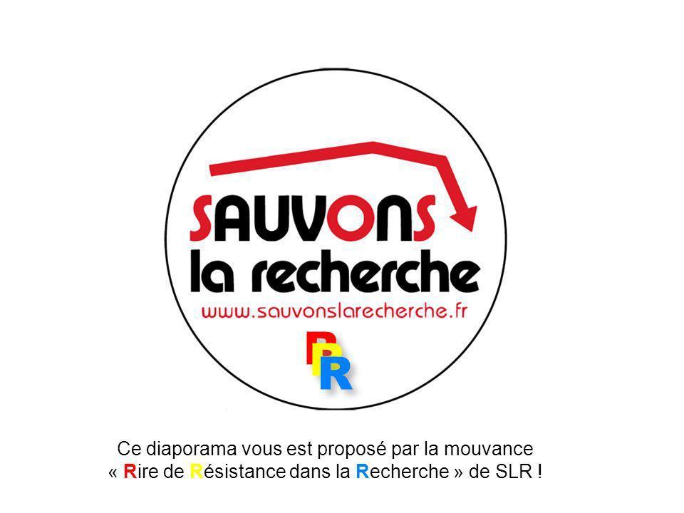 R R R R Ce diaporama vous est proposé par la mouvance « Rire de Résistance dans la Recherche » de SLR .