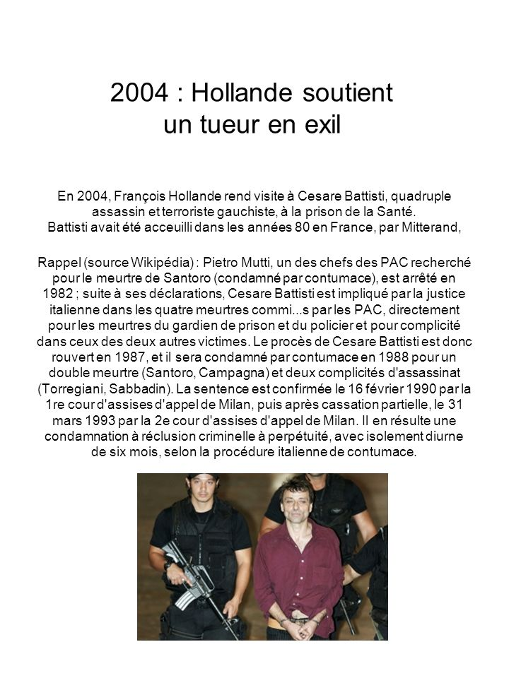 2004 : Hollande soutient un tueur en exil En 2004, François Hollande rend visite à Cesare Battisti, quadruple assassin et terroriste gauchiste, à la prison de la Santé.