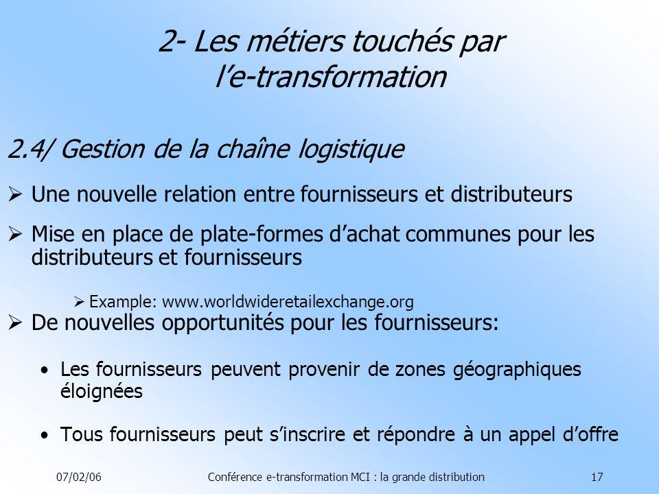 07/02/06Conférence e-transformation MCI : la grande distribution17 2.4/ Gestion de la chaîne logistique Une nouvelle relation entre fournisseurs et distributeurs Mise en place de plate-formes dachat communes pour les distributeurs et fournisseurs Example: www.worldwideretailexchange.org De nouvelles opportunités pour les fournisseurs: Les fournisseurs peuvent provenir de zones géographiques éloignées Tous fournisseurs peut sinscrire et répondre à un appel doffre 2- Les métiers touchés par le-transformation