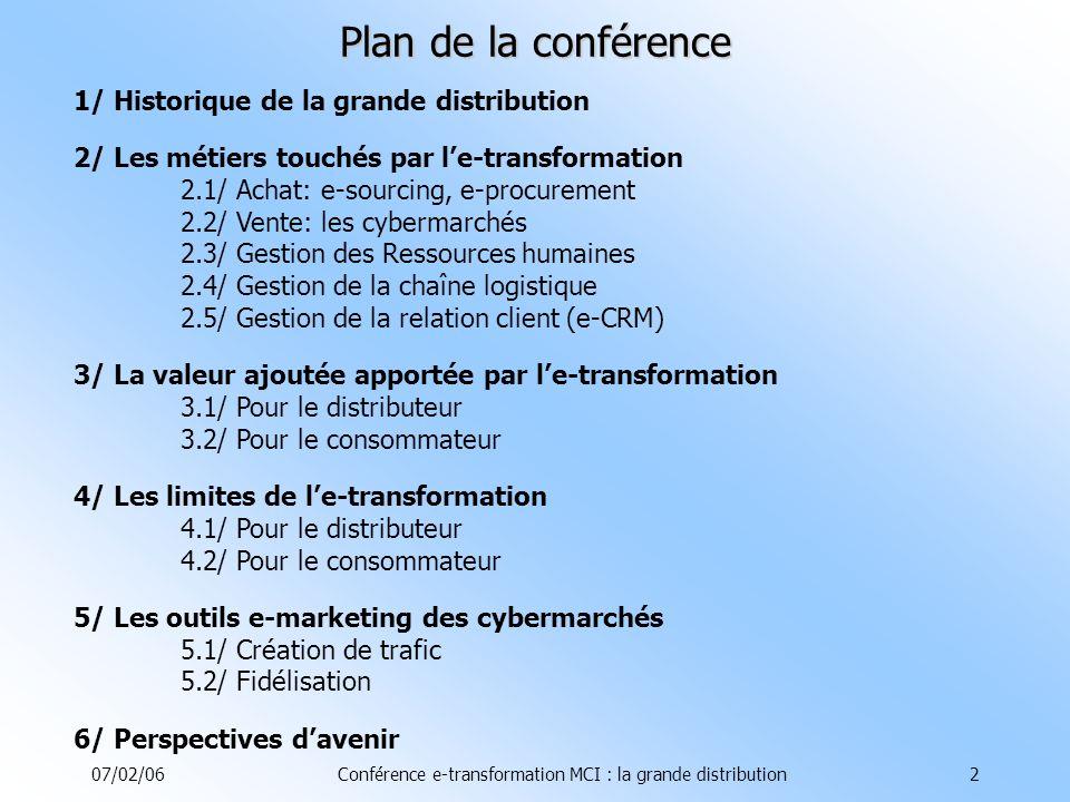 07/02/06Conférence e-transformation MCI : la grande distribution2 Plan de la conférence 1/ Historique de la grande distribution 2/ Les métiers touchés par le-transformation 2.1/ Achat: e-sourcing, e-procurement 2.2/ Vente: les cybermarchés 2.3/ Gestion des Ressources humaines 2.4/ Gestion de la chaîne logistique 2.5/ Gestion de la relation client (e-CRM) 3/ La valeur ajoutée apportée par le-transformation 3.1/ Pour le distributeur 3.2/ Pour le consommateur 4/ Les limites de le-transformation 4.1/ Pour le distributeur 4.2/ Pour le consommateur 5/ Les outils e-marketing des cybermarchés 5.1/ Création de trafic 5.2/ Fidélisation 6/ Perspectives davenir