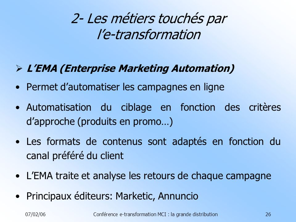 07/02/06Conférence e-transformation MCI : la grande distribution26 LEMA (Enterprise Marketing Automation) Permet dautomatiser les campagnes en ligne A