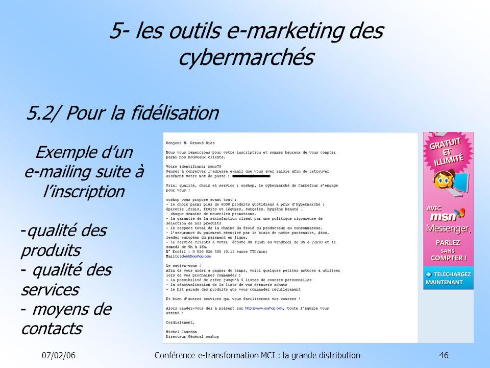 07/02/06Conférence e-transformation MCI : la grande distribution46 5.2/ Pour la fidélisation 5- les outils e-marketing des cybermarchés Exemple dun e-mailing suite à linscription -qualité des produits - qualité des services - moyens de contacts