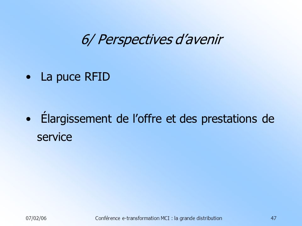 07/02/06Conférence e-transformation MCI : la grande distribution47 6/ Perspectives davenir La puce RFID Élargissement de loffre et des prestations de service