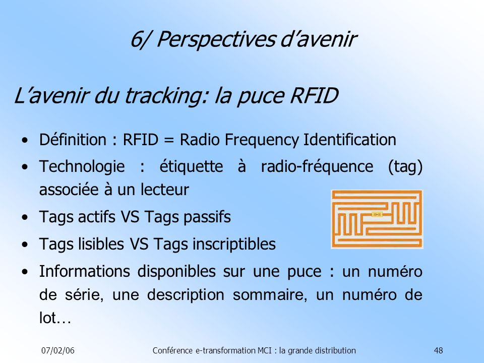 07/02/06Conférence e-transformation MCI : la grande distribution48 Lavenir du tracking: la puce RFID Définition : RFID = Radio Frequency Identification Technologie : étiquette à radio-fréquence (tag) associée à un lecteur Tags actifs VS Tags passifs Tags lisibles VS Tags inscriptibles Informations disponibles sur une puce : un numéro de série, une description sommaire, un numéro de lot… 6/ Perspectives davenir