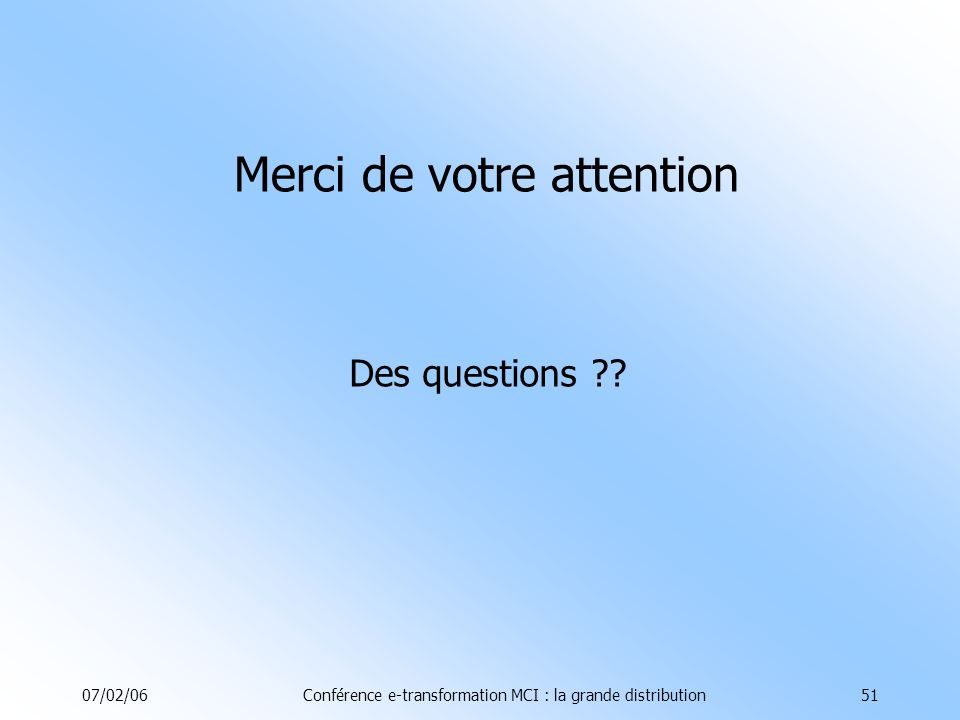 07/02/06Conférence e-transformation MCI : la grande distribution51 Merci de votre attention Des questions