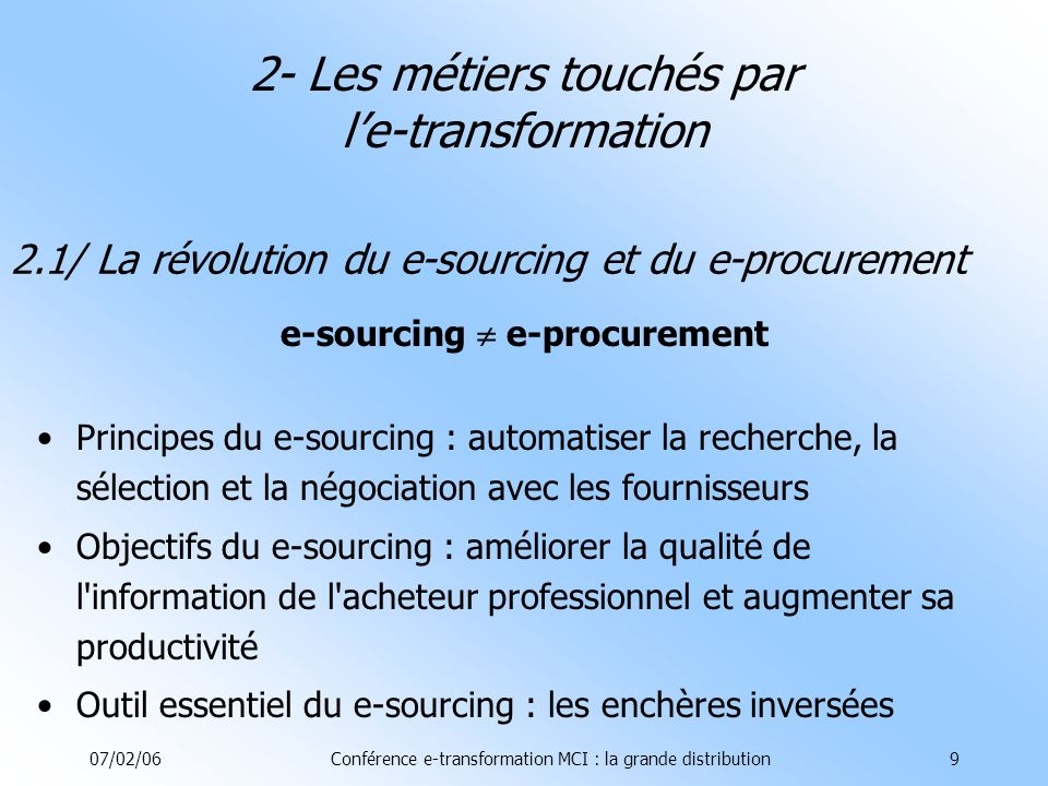 07/02/06Conférence e-transformation MCI : la grande distribution9 2.1/ La révolution du e-sourcing et du e-procurement e-sourcing e-procurement Principes du e-sourcing : automatiser la recherche, la sélection et la négociation avec les fournisseurs Objectifs du e-sourcing : améliorer la qualité de l information de l acheteur professionnel et augmenter sa productivité Outil essentiel du e-sourcing : les enchères inversées 2- Les métiers touchés par le-transformation