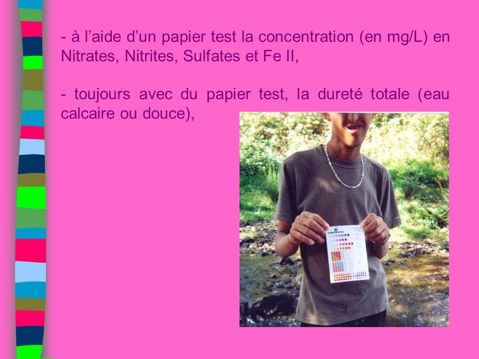 - à laide dun papier test la concentration (en mg/L) en Nitrates, Nitrites, Sulfates et Fe II, - toujours avec du papier test, la dureté totale (eau c