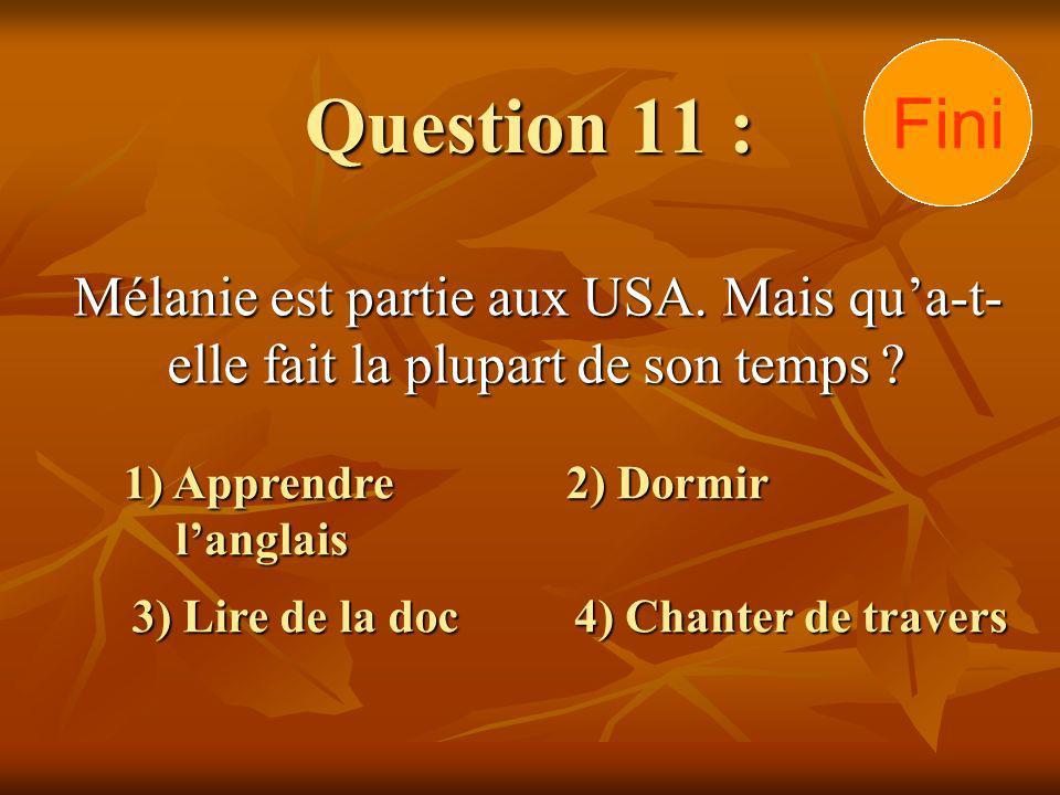 Question 11 : Mélanie est partie aux USA. Mais qua-t- elle fait la plupart de son temps ? 1) Apprendre langlais 3) Lire de la doc 2) Dormir 4) Chanter