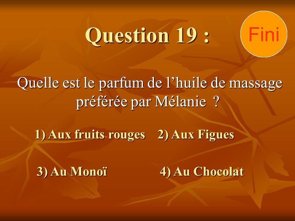 Question 19 : Quelle est le parfum de lhuile de massage préférée par Mélanie ? 1) Aux fruits rouges 3) Au Monoï 2) Aux Figues 4) Au Chocolat 302928272