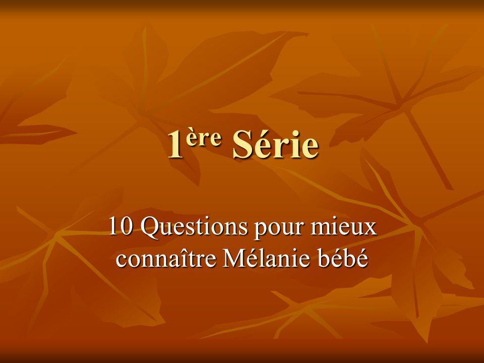 1 ère Série 10 Questions pour mieux connaître Mélanie bébé