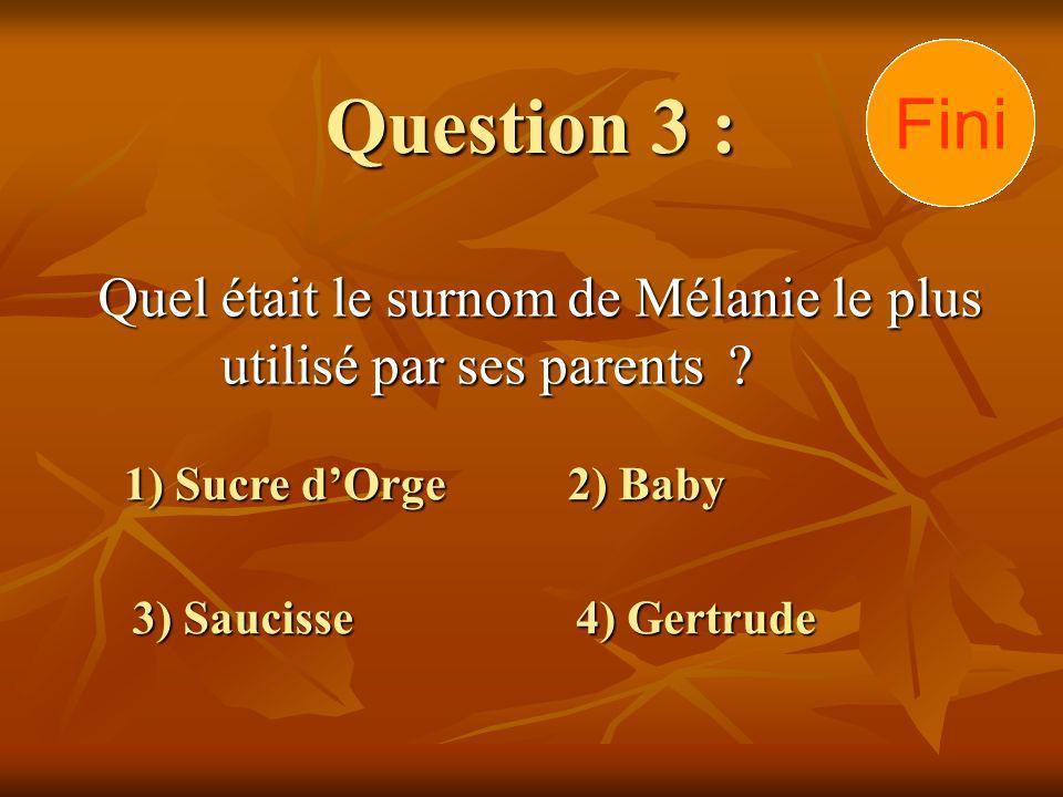Question 3 : Quel était le surnom de Mélanie le plus utilisé par ses parents ? 1) Sucre dOrge 3) Saucisse 2) Baby 4) Gertrude 302928272625242322212019
