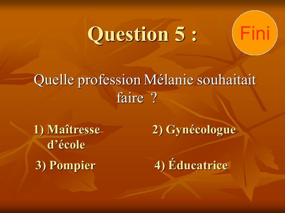 Question 5 : Quelle profession Mélanie souhaitait faire ? 1) Maîtresse décole 3) Pompier 2) Gynécologue 4) Éducatrice 30292827262524232221201918171615