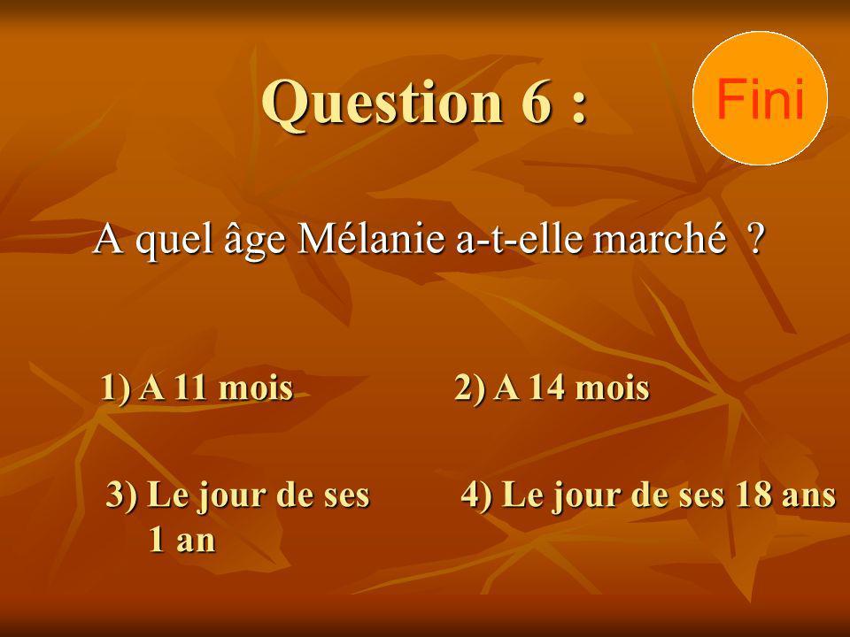 Question 6 : A quel âge Mélanie a-t-elle marché ? 1) A 11 mois 3) Le jour de ses 1 an 2) A 14 mois 4) Le jour de ses 18 ans 30292827262524232221201918