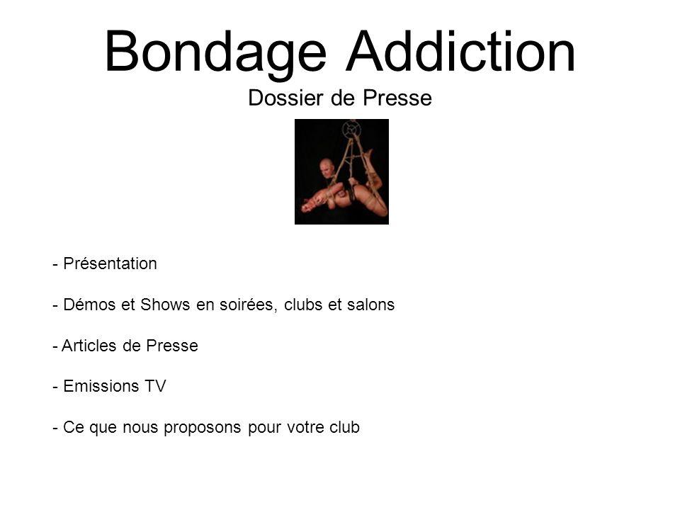 Bondage Addiction Dossier de Presse - Présentation - Démos et Shows en soirées, clubs et salons - Articles de Presse - Emissions TV - Ce que nous prop