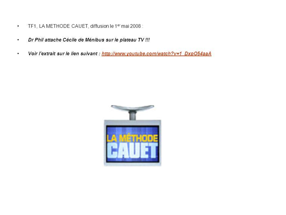 TF1, LA METHODE CAUET, diffusion le 1 er mai 2008 : Dr Phil attache Cécile de Ménibus sur le plateau TV !!! Voir lextrait sur le lien suivant : http:/
