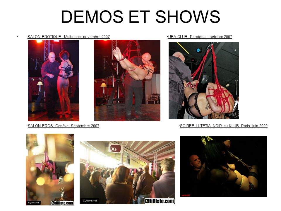 DEMOS ET SHOWS SALON EROTIQUE, Mulhouse, novembre 2007UBA CLUB, Perpignan, octobre 2007 SALON EROS, Genève, Septembre 2007SOIREE LUTETIA NOIR au KLUB,