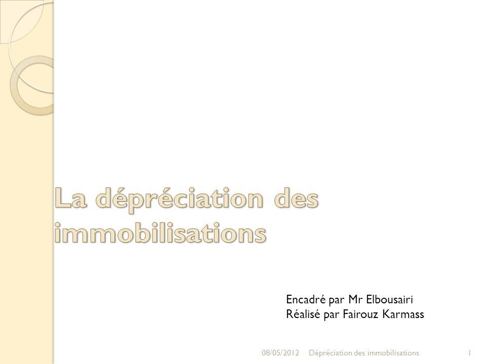 08/05/20121Dépréciation des immobilisations Encadré par Mr Elbousairi Réalisé par Fairouz Karmass