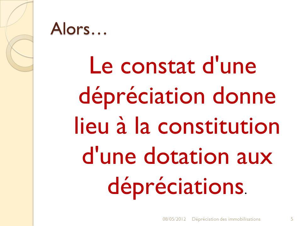 Alors… Le constat d'une dépréciation donne lieu à la constitution d'une dotation aux dépréciations. 08/05/20125Dépréciation des immobilisations