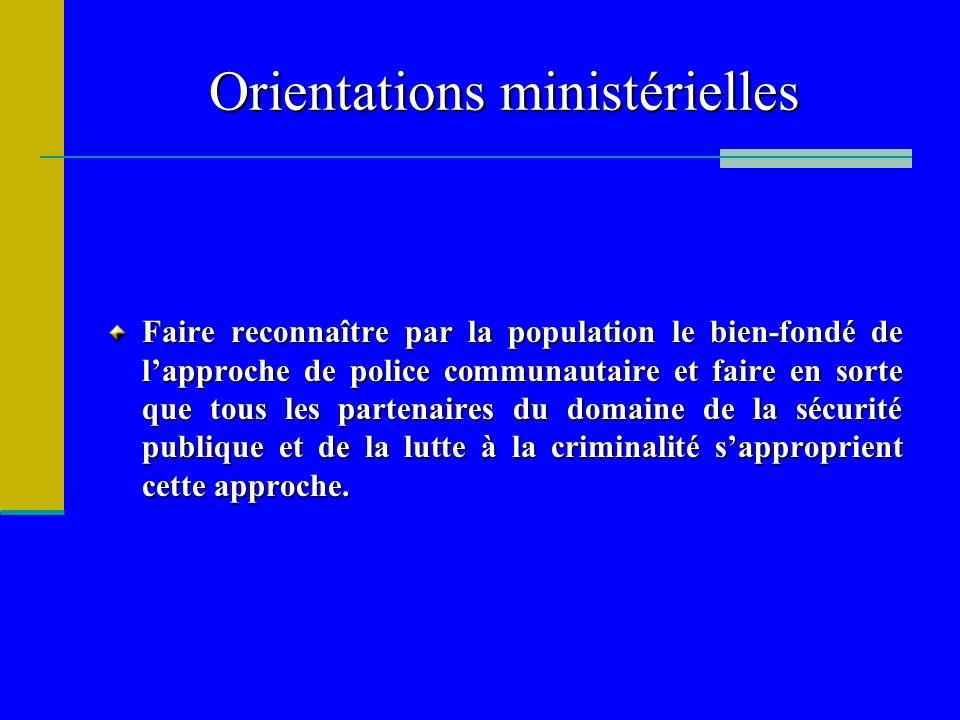Orientations ministérielles Faire reconnaître par la population le bien-fondé de lapproche de police communautaire et faire en sorte que tous les part