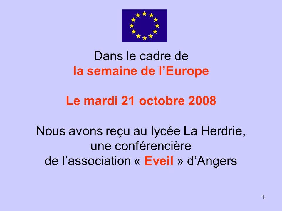 1 Dans le cadre de la semaine de lEurope Le mardi 21 octobre 2008 Nous avons reçu au lycée La Herdrie, une conférencière de lassociation « Eveil » dAngers