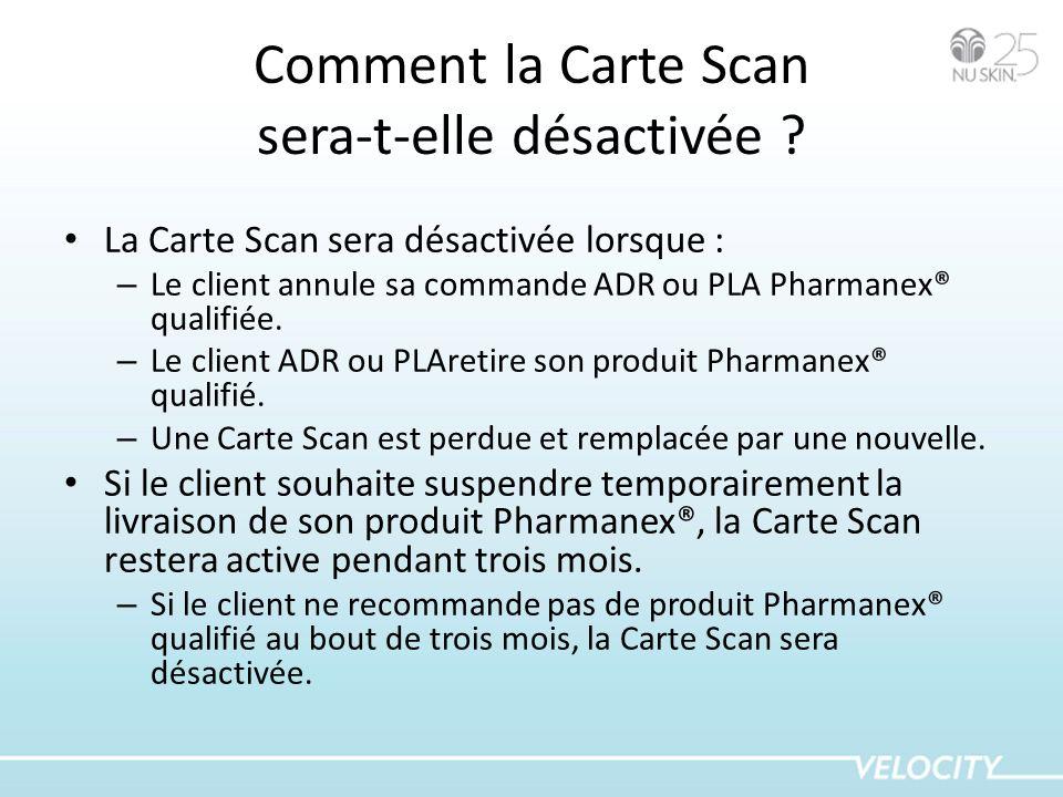 Comment la Carte Scan sera-t-elle désactivée ? La Carte Scan sera désactivée lorsque : – Le client annule sa commande ADR ou PLA Pharmanex® qualifiée.