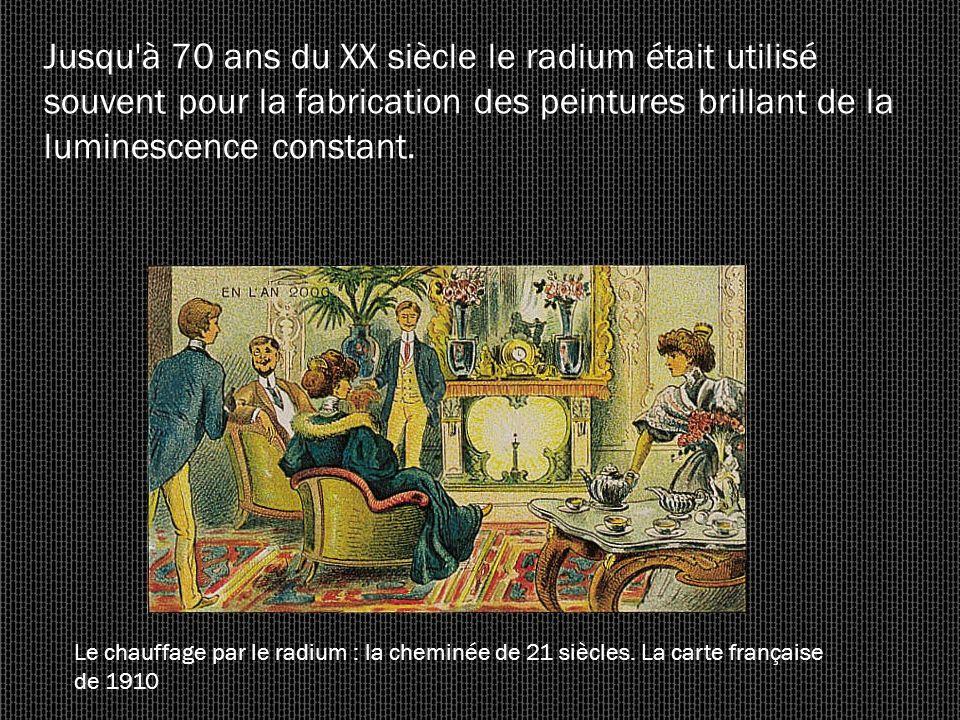 Jusqu'à 70 ans du XX siècle le radium était utilisé souvent pour la fabrication des peintures brillant de la luminescence constant. Le chauffage par l