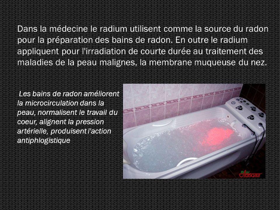 Dans la médecine le radium utilisent comme la source du radon pour la préparation des bains de radon. En outre le radium appliquent pour l'irradiation