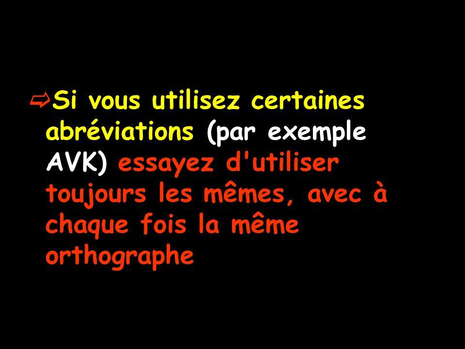 Si vous utilisez certaines abréviations (par exemple AVK) essayez d utiliser toujours les mêmes, avec à chaque fois la même orthographe
