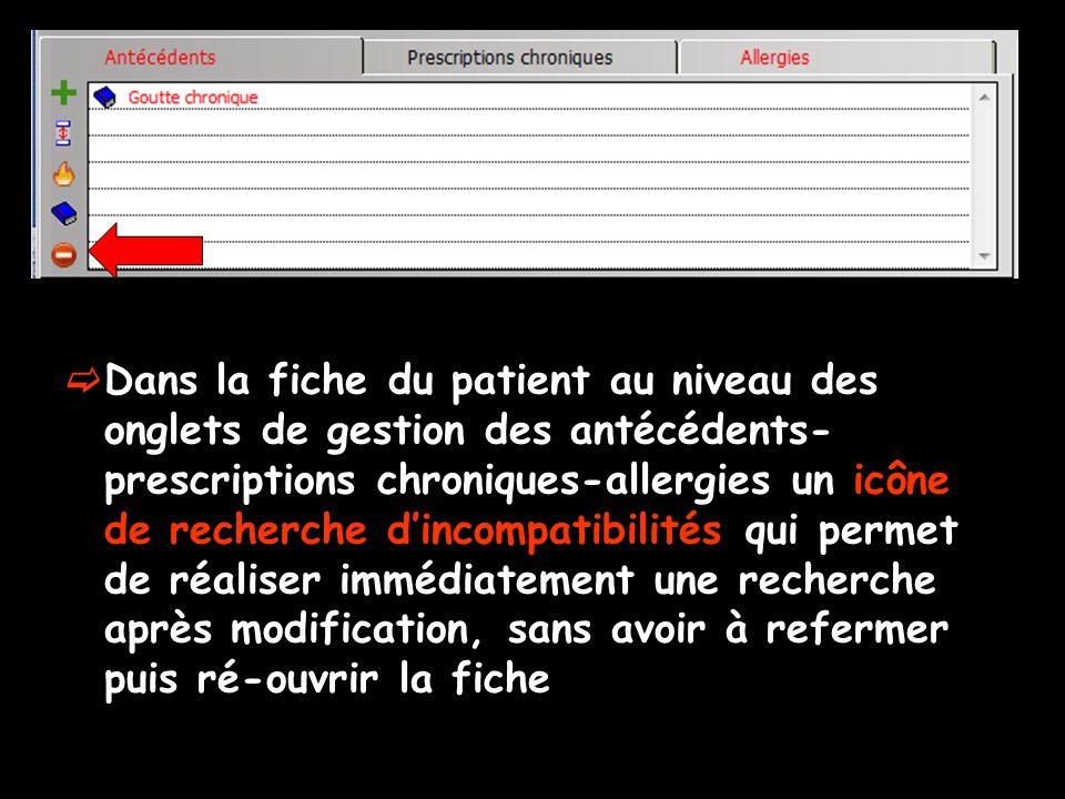 Dans la fiche du patient au niveau des onglets de gestion des antécédents- prescriptions chroniques-allergies un icône de recherche dincompatibilités qui permet de réaliser immédiatement une recherche après modification, sans avoir à refermer puis ré-ouvrir la fiche
