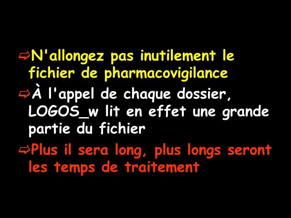 N allongez pas inutilement le fichier de pharmacovigilance À l appel de chaque dossier, LOGOS_w lit en effet une grande partie du fichier Plus il sera long, plus longs seront les temps de traitement