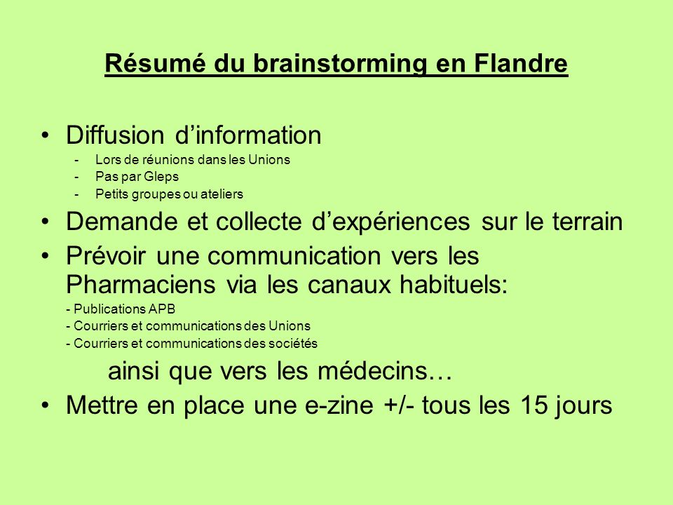Résumé du brainstorming en Flandre Diffusion dinformation -Lors de réunions dans les Unions -Pas par Gleps -Petits groupes ou ateliers Demande et coll